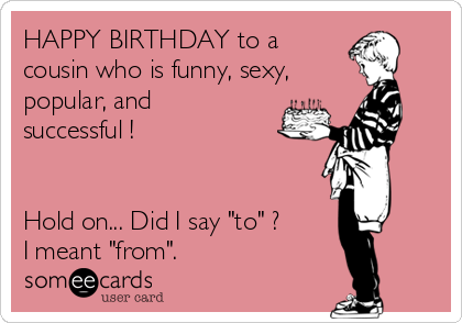 happy-birthday-to-a-cousin-who-is-funny-sexy-popular-and-successful-hold-on-did-i-say-to-i-meant-from-97f49