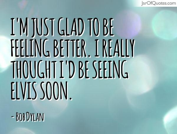 im glad to be feeling better