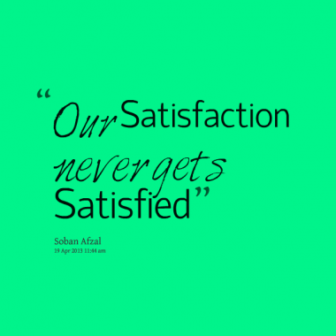 our satisfaction nerver gets satisfied