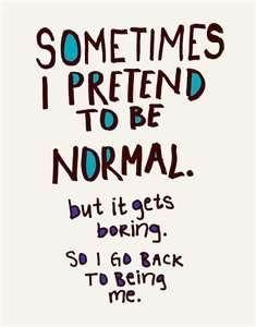 pretent to be normal but its boring